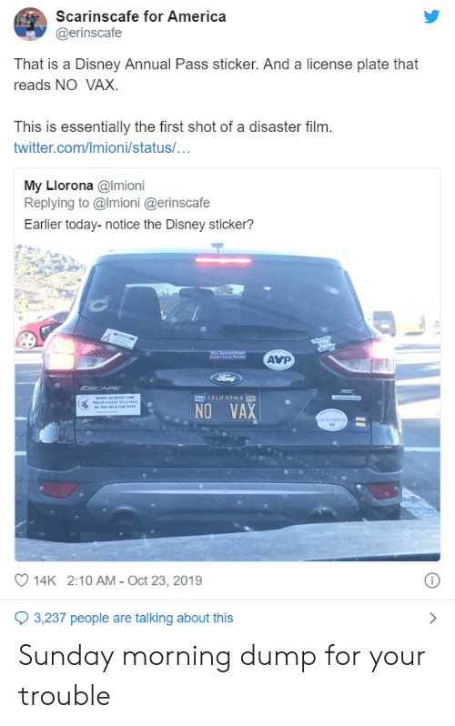 California: Scarinscafe for America  @erinscafe  That is a Disney Annual Pass sticker. And a license plate that  reads NO VAX.  This is essentially the first shot of a disaster film.  twitter.com/Imioni/status/...  My Llorona @Imioni  Replying to @Imioni @erinscafe  Earlier today-notice the Disney sticker?  AVP  a Mar a  Ford  CAP  MAD CALIFORNIA  se amt  RsAn e Vace  A Tow Ro & CAR A  NO VAX  oet  14K 2:10 AM - Oct 23, 2019  3,237 people are talking about this Sunday morning dump for your trouble