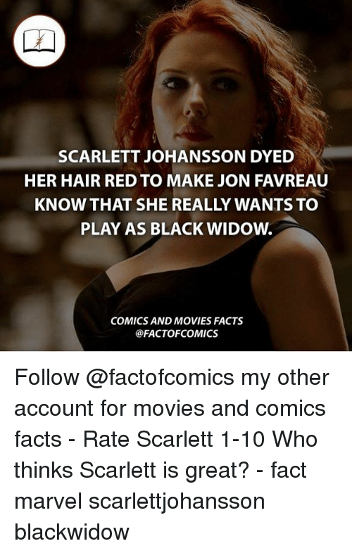 Facts, Memes, and Movies: SCARLETT JOHANSSON DYED  HER HAIR RED TO MAKE JON FAVREAU  KNOW THAT SHE REALLY WANTS TO  PLAY AS BLACK WIDOW.  COMICS AND MOVIES FACTS  @FACTOF COMICS Follow @factofcomics my other account for movies and comics facts - Rate Scarlett 1-10 Who thinks Scarlett is great? - fact marvel scarlettjohansson blackwidow