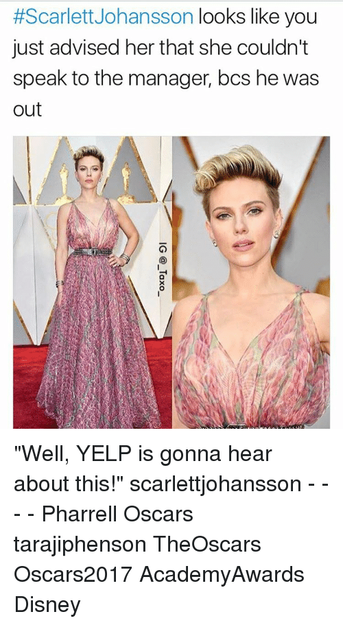 """Memes, Scarlett Johansson, and Yelp:  #Scarlett Johansson looks like you  just advised her that she couldn't  speak to the manager, bcs he was  out """"Well, YELP is gonna hear about this!"""" scarlettjohansson - - - - Pharrell Oscars tarajiphenson TheOscars Oscars2017 AcademyAwards Disney"""