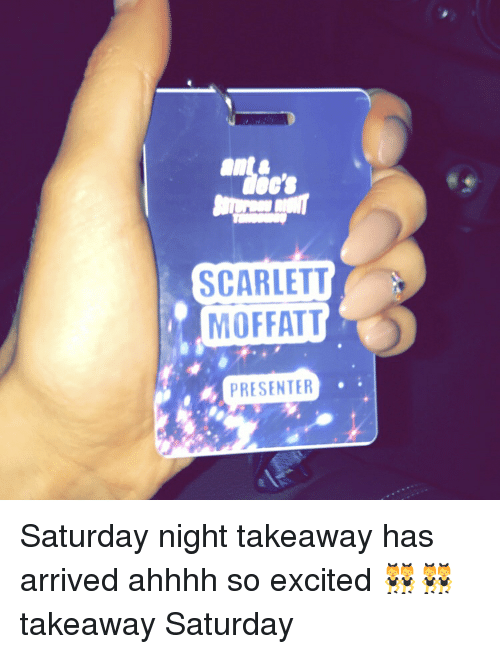 Excition: SCARLETT  MOFFATT  PRESENTER Saturday night takeaway has arrived ahhhh so excited 👯👯 takeaway Saturday
