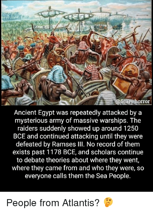 ancient egypt: scary horror  Ancient Egypt was repeatedly attacked by a  mysterious army of massive warships. The  raiders suddenly showed up around 1250  BCE and continued attacking until they were  defeated by Ramses Ill. No record of them  exists past 1178 BCE, and scholars continue  to debate theories about where they went,  where they came from and who they were, so  everyone calls them the Sea People. People from Atlantis? 🤔