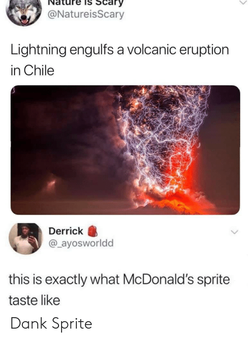 Eruption: Scary  @NatureisScary  Lightning engulfs a volcanic eruption  in Chile  Derrick  @ayosworldd  this is exactly what McDonald's sprite  taste like Dank Sprite