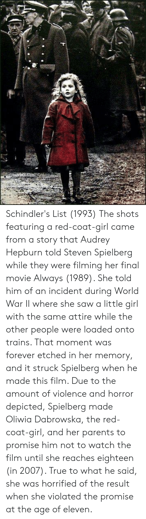 Memes, Parents, and Saw: Schindler's List (1993)  The shots featuring a red-coat-girl came from a story that Audrey Hepburn told Steven Spielberg while they were filming her final movie Always (1989). She told him of an incident during World War II where she saw a little girl with the same attire while the other people were loaded onto trains. That moment was forever etched in her memory, and it struck Spielberg when he made this film. Due to the amount of violence and horror depicted, Spielberg made Oliwia Dabrowska, the red-coat-girl, and her parents to promise him not to watch the film until she reaches eighteen (in 2007). True to what he said, she was horrified of the result when she violated the promise at the age of eleven.