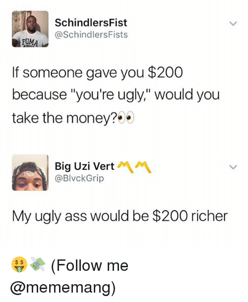 "Ass, Bailey Jay, and Money: SchindlersFist  @SchindlersFists  PUMA  If someone gave you $200  because ""you're ugly,"" would you  take the money?  Big Uzi Vert  @BlvckGrip  My ugly ass would be $200 richer 🤑💸 (Follow me @mememang)"