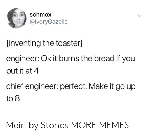 Dank, Memes, and Target: schmox  @lvoryGazelle  [inventing the toaster]  engineer: Ok it burns the bread if you  put it at 4  chief engineer: perfect. Make it go up  to 8 Meirl by Stoncs MORE MEMES
