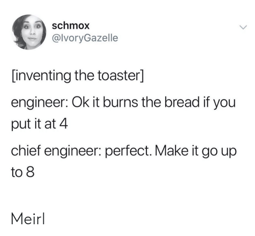 Chief: schmox  @lvoryGazelle  [inventing the toaster]  engineer: Ok it burns the bread if you  put it at 4  chief engineer: perfect. Make it go up  to 8 Meirl