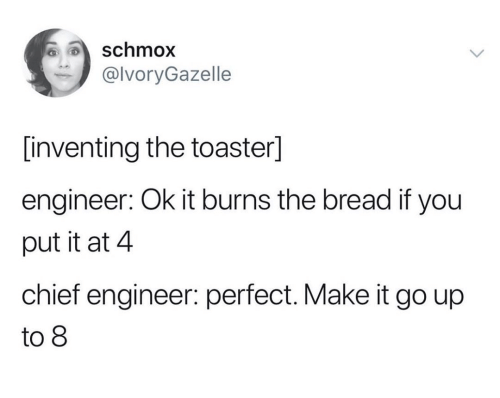 Bread, Engineer, and Make: schmox  @lvoryGazelle  [inventing the toaster]  engineer: Ok it burns the bread if you  put it at 4  chief engineer: perfect. Make it go up  to 8