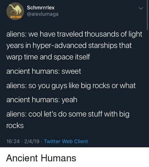 hyper: Schmrrrlex  @alexlumaga  NEVER FOR  aliens: we have traveled thousands of light  years in hyper-advanced starships that  warp time and space itself  ancient humans: sweet  aliens: so you guys like big rocks or what  ancient humans: yeah  aliens: cool let's do some stuff with big  rocks  16:24 2/4/19 Twitter Web Client Ancient Humans