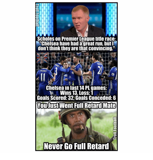"""full retard: Scholes on Premier League title race:  M""""Chelsea have had a great run, but  don'tthink they are that convincing.  PEDRO  Chelsea in last14 PL games:  Wins 13, Loss: 1  Goals Scored: 32 Goals Conceded: 6  You Just Went Full Retard Mate  Never Go Full Retard  N"""