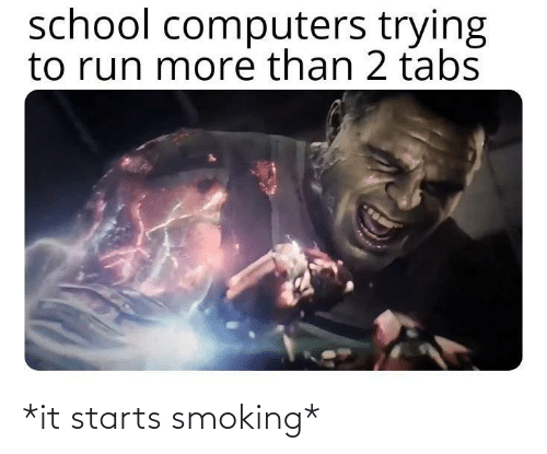 Starts: school computers trying  to run more than 2 tabs *it starts smoking*