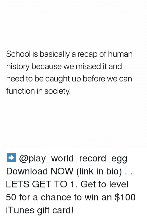 Missed It: School is basically a recap of human  history because we missed it and  need to be caught up before we can  function in society. ➡️ @play_world_record_egg Download NOW (link in bio) . . LETS GET TO 1. Get to level 50 for a chance to win an $100 iTunes gift card!