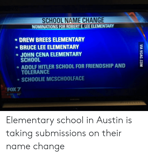 Submissions: SCHOOL NAME CHANGE  NOMINATIONS FOR ROBERT E. LEE ELEMENTARY  DREW BREES ELEMENTARY  BRUCE LEE ELEMENTARY  JOHN CENA ELEMENTARY  SCHOOL  ADOLF HITLER SCHOOL FOR FRIENDSHIP AND  TOLERANCE  SCHOOLIE MCSCHOOLFACE  FOX7 Elementary school in Austin is taking submissions on their name change