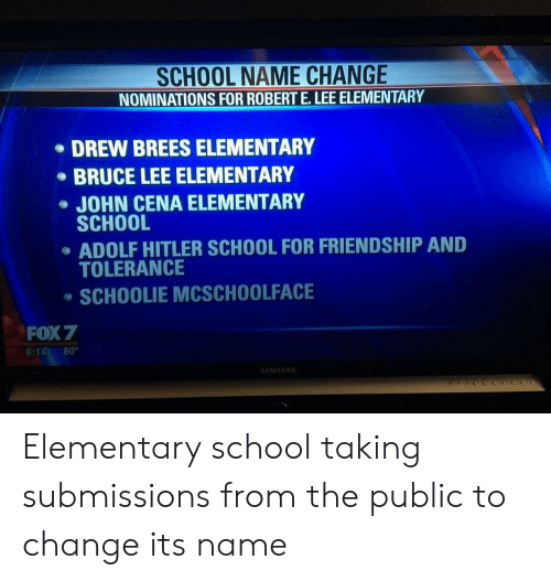 Submissions: SCHOOL NAME CHANGE  NOMINATIONS FOR ROBERT E.LEE ELEMENTARY  DREW BREES ELEMENTARY  BRUCE LEE ELEMENTARY  JOHN CENA ELEMENTARY  SCHOOL  ADOLF HITLER SCHOOL FOR FRIENDSHIP AND  TOLERANCE  SCHOOLIE MCSCHOOLFACE  FOX 7  6:14 80°  AMSUN Elementary school taking submissions from the public to change its name
