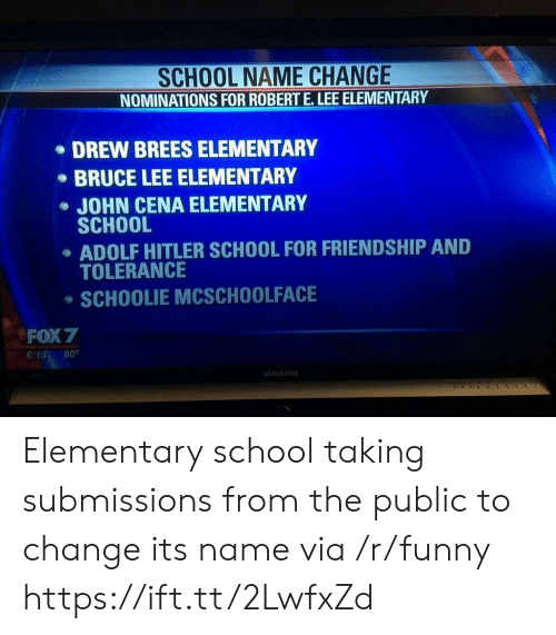 Submissions: SCHOOL NAME CHANGE  NOMINATIONS FOR ROBERT E.LEE ELEMENTARY  DREW BREES ELEMENTARY  BRUCE LEE ELEMENTARY  JOHN CENA ELEMENTARY  SCHOOL  ADOLF HITLER SCHOOL FOR FRIENDSHIP AND  TOLERANCE  SCHOOLIE MCSCHOOLFACE  FOX 7  6:14 80°  AMSUN Elementary school taking submissions from the public to change its name via /r/funny https://ift.tt/2LwfxZd