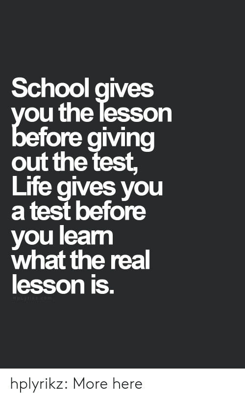 Ored: School qives  ou the lesson  ore aiving  out the test,  Life gives you  a test before  you leam  what the real  lesson is. hplyrikz:  More here