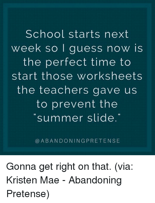 pretense: School starts next  week so I guess now is  the perfect time to  start those worksheets  the teachers gave us  to prevent the  summer slide  @ABANDONINGPRETENSE Gonna get right on that. (via: Kristen Mae - Abandoning Pretense)