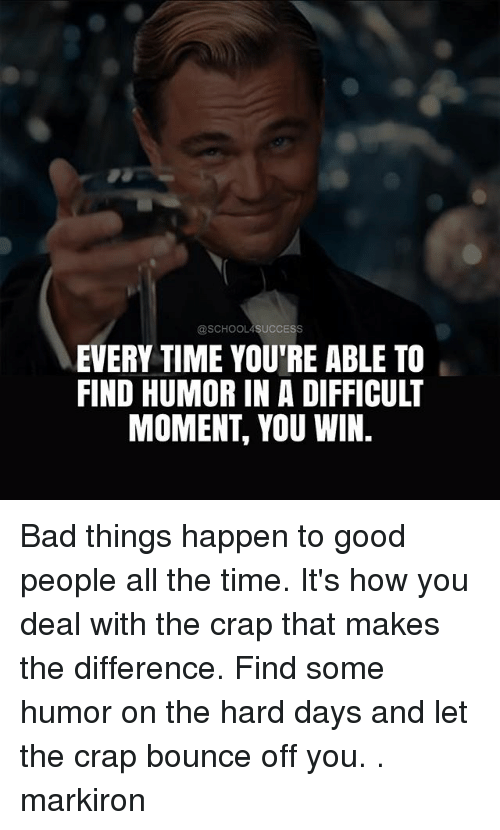 Bad, Memes, and Good: @SCHOOL4SUCCESS  EVERY TIME YOU'RE ABLE TO  FIND HUMOR IN A DIFFICULT  MOMENT, YOU WIN. Bad things happen to good people all the time. It's how you deal with the crap that makes the difference. Find some humor on the hard days and let the crap bounce off you. . markiron