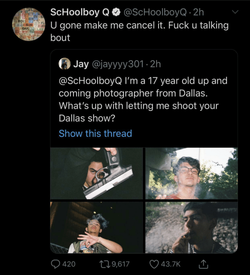 Im A: ScHoolboy QO @ScHoolboyQ · 2h  U gone make me cancel it. Fuck u talking  JAX O  OFW  TL  OAK  CH DFW TPA  bout  Jay @jayyyy301 · 2h  @ScHoolboyQ I'm a 17 year old up and  coming photographer from Dallas.  What's up with letting me shoot your  Dallas show?  Show this thread  Q 420  ♡ 43.7K  279,617