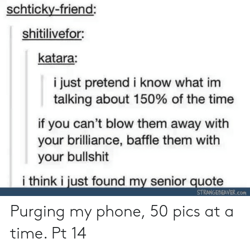 Phone, Time, and Bullshit: schticky-friend:  shitilivefor  katara:  i just pretend i know what im  talking about 150% of the time  if you can't blow them away with  your brilliance, baffle them with  your bullshit  i think i just found my senior quote  STRANGEBEAVER.Con Purging my phone, 50 pics at a time. Pt 14
