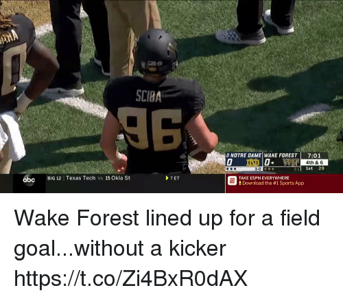 kicker: SCIBA  8 NOTRE DAME WAKE FOREST 7:01  4th & 6  2-1l 1st 29  abc  BIG 12 Texas Tech vs 15 Okla St  7ET  TAKE ESPN EVERYWHERE  Download the #1 Sports App Wake Forest lined up for a field goal...without a kicker https://t.co/Zi4BxR0dAX