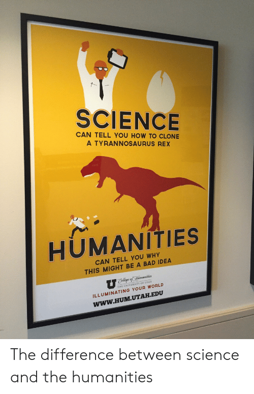 Bad, How To, and Science: SCIENCE  CAN TELL YOU HOW TO CLONE  A TYRANNOSAURUS REX  HUMANITIES  CAN TELL YOU WHY  THIS MIGHT BE A BAD IDEA  THE UNIVERSITY OF UTAH  ILLUMINATING YOUR WORLD  WWW.HUM.UTAH.EDU The difference between science and the humanities