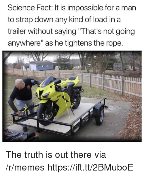"Memes, Science, and Truth: Science Fact: It is impossible for a man  to strap down any kind of load in a  trailer without saving""That's not going  anywhere"" as he tightens the rope The truth is out there via /r/memes https://ift.tt/2BMuboE"