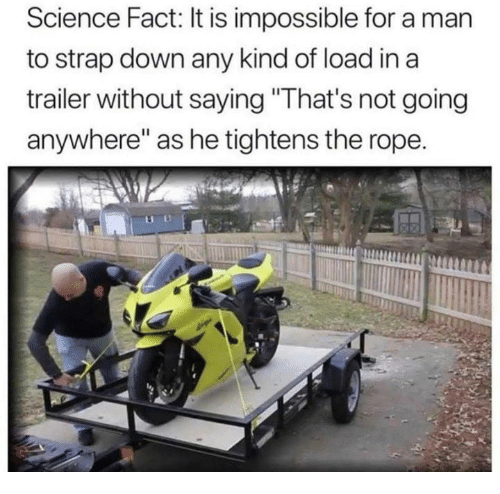 """Dank, Science, and 🤖: Science Fact: It is impossible for a man  to strap down any kind of load in a  trailer without saying """"That's not going  anywhere"""" as he tightens the rope."""