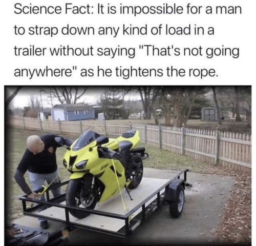 """rope: Science Fact: It is impossible for a man  to strap down any kind of load in a  trailer without saying """"That's not going  anywhere"""" as he tightens the rope."""