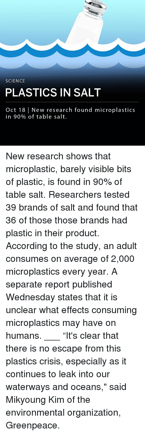"plastics: SCIENCE  PLASTICS IN SALT  Oct 18 New research found microplastics  in 90% of table salt. New research shows that microplastic, barely visible bits of plastic, is found in 90% of table salt. Researchers tested 39 brands of salt and found that 36 of those those brands had plastic in their product. According to the study, an adult consumes on average of 2,000 microplastics every year. A separate report published Wednesday states that it is unclear what effects consuming microplastics may have on humans. ___ ""It's clear that there is no escape from this plastics crisis, especially as it continues to leak into our waterways and oceans,"" said Mikyoung Kim of the environmental organization, Greenpeace."