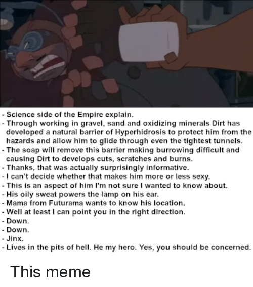 Empire, Meme, and Sexy: Science side of the Empire explain.  Through working in gravel, sand and oxidizing minerals Dirt has  developed a natural barrier of Hyperhidrosis to protect him from the  hazards and allow him to glide through even the tightest tunnels.  The soap will remove this barrier making burrowing difficult and  causing Dirt to develops cuts, scratches and burns.  - Thanks, that was actually surprisingly informative.  -I can't decide whether that makes him more or less sexy.  - This is an aspect of him l'm not sure I wanted to know about.  - His oily sweat powers the lamp on his ear.  - Mama from Futurama wants to know his location  - Well at least I can point you in the right direction.  - Down  - Down  - Jinx.  Lives in the pits of hell. He my hero. Yes, you should be concerned.
