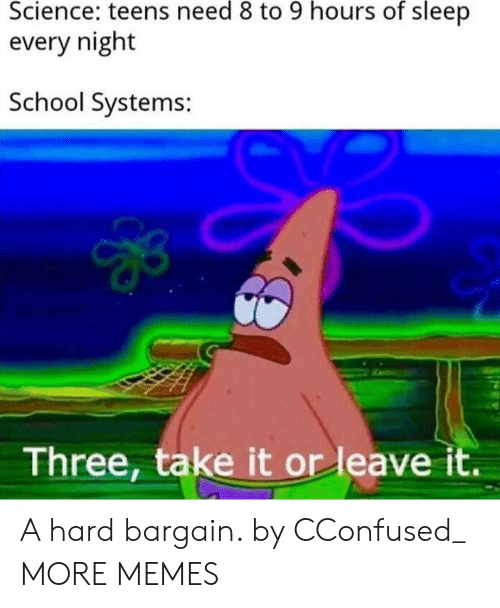 systems: Science: teens need 8 to 9 hours of sleep  every night  School Systems:  Three, take it or leave it. A hard bargain. by CConfused_ MORE MEMES