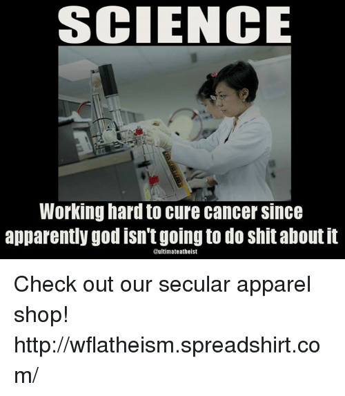 Atheistism: SCIENCE  Working hard to cure cancer Since  apparently good isn'tgoing to do shitaboutit  timate atheist Check out our secular apparel shop! http://wflatheism.spreadshirt.com/