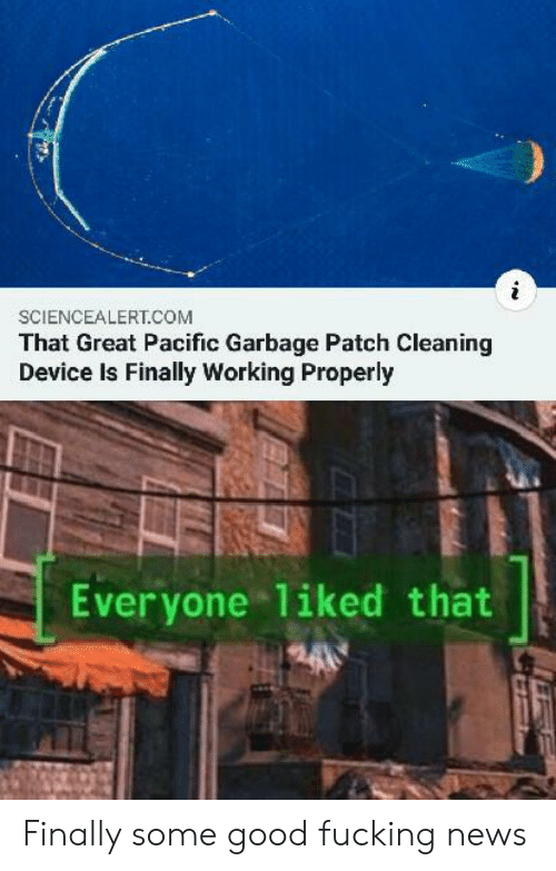 Fucking, News, and Good: SCIENCEALERT.COM  That Great Pacific Garbage Patch Cleaning  Device Is Finally Working Properly  Everyone 1iked that Finally some good fucking news