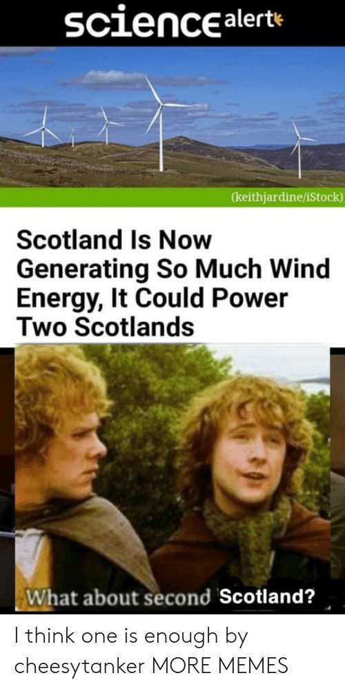 Scotland: sciencealerte  (keithjardine/iStock)  Scotland Is Now  Generating So Much Wind  Energy, It Could Power  Two Scotlands  What about second Scotland? I think one is enough by cheesytanker MORE MEMES