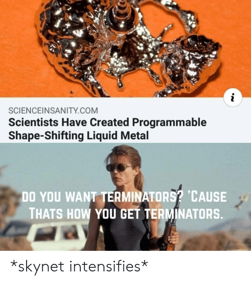 Metal, Intensifies, and How: SCIENCEINSANITY.COM  Scientists Have Created Programmable  Shape-Shifting Liquid Metal  DO YOU WANT TERMINATORS? CAUSE  THATS HOW YOU GET TERMINATORS  . *skynet intensifies*