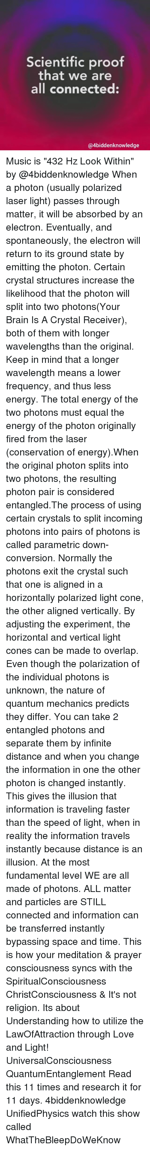 "Coneing: Scientific proof  that we are  all connected:  @4biddenknowledge Music is ""432 Hz Look Within"" by @4biddenknowledge When a photon (usually polarized laser light) passes through matter, it will be absorbed by an electron. Eventually, and spontaneously, the electron will return to its ground state by emitting the photon. Certain crystal structures increase the likelihood that the photon will split into two photons(Your Brain Is A Crystal Receiver), both of them with longer wavelengths than the original. Keep in mind that a longer wavelength means a lower frequency, and thus less energy. The total energy of the two photons must equal the energy of the photon originally fired from the laser (conservation of energy).When the original photon splits into two photons, the resulting photon pair is considered entangled.The process of using certain crystals to split incoming photons into pairs of photons is called parametric down-conversion. Normally the photons exit the crystal such that one is aligned in a horizontally polarized light cone, the other aligned vertically. By adjusting the experiment, the horizontal and vertical light cones can be made to overlap. Even though the polarization of the individual photons is unknown, the nature of quantum mechanics predicts they differ. You can take 2 entangled photons and separate them by infinite distance and when you change the information in one the other photon is changed instantly. This gives the illusion that information is traveling faster than the speed of light, when in reality the information travels instantly because distance is an illusion. At the most fundamental level WE are all made of photons. ALL matter and particles are STILL connected and information can be transferred instantly bypassing space and time. This is how your meditation & prayer consciousness syncs with the SpiritualConsciousness ChristConsciousness & It's not religion. Its about Understanding how to utilize the LawOfAttraction through Love and Light! UniversalConsciousness QuantumEntanglement Read this 11 times and research it for 11 days. 4biddenknowledge UnifiedPhysics watch this show called WhatTheBleepDoWeKnow"