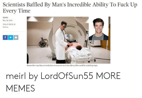 Dank, Fucking, and Memes: Scientists Baffled By Man's Incredible Ability To Fuck Up  Every Time  NEWS  May 24, 2016  VOL 47 ISSUE 10  Science  Researchers say they currently have no answers as to how Barry Allen could be so fucking inept. meirl by LordOfSun55 MORE MEMES