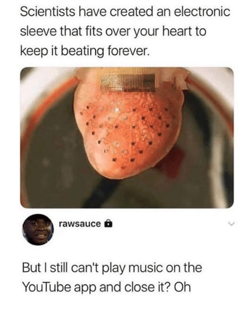 Music, youtube.com, and Forever: Scientists have created an electronic  sleeve that fits over your heart to  keep it beating forever.  rawsauce。  But I still can't play music on the  YouTube app and close it? Oh