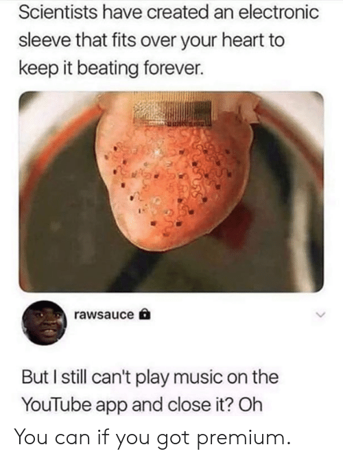 Play Music: Scientists have created an electronic  sleeve that fits over your heart to  keep it beating forever.  rawsauce  But I still can't play music on the  YouTube app and close it? Oh You can if you got premium.