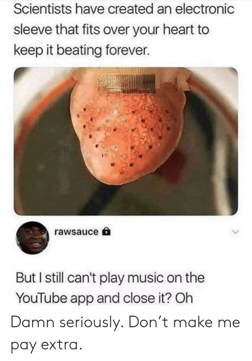 Play Music: Scientists have created an electronic  sleeve that fits over your heart to  keep it beating forever.  rawsauce  But I still can't play music on the  YouTube app and close it? Oh Damn seriously. Don't make me pay extra.