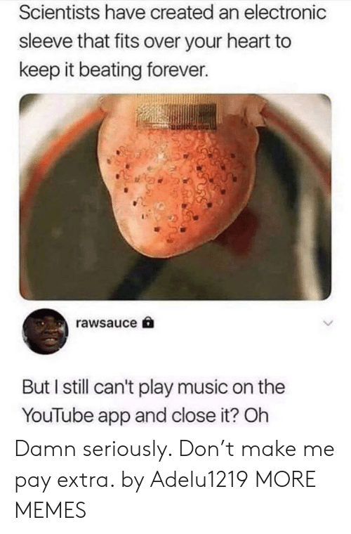 Play Music: Scientists have created an electronic  sleeve that fits over your heart to  keep it beating forever.  rawsauce  But I still can't play music on the  YouTube app and close it? Oh Damn seriously. Don't make me pay extra. by Adelu1219 MORE MEMES