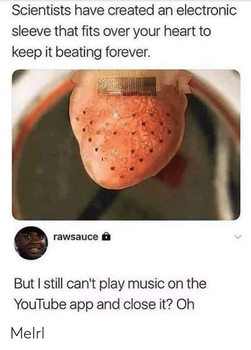 Play Music: Scientists have created an electronic  sleeve that fits over your heart to  keep it beating forever.  rawsauce  But I still can't play music on the  YouTube app and close it? Oh MeIrl