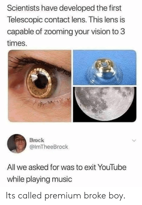 lens: Scientists have developed the first  Telescopic contact lens. This lens is  capable of zooming your vision to 3  times.  Brock  @lmTheeBrock  All we asked for was to exit YouTube  while playing music Its called premium broke boy.