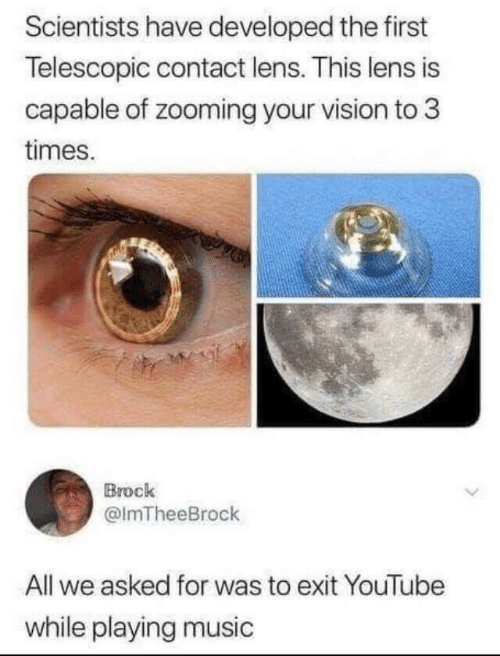 Music, youtube.com, and Vision: Scientists have developed the first  Telescopic contact lens. This lens is  capable of zooming your vision to 3  times.  Brock  @lmTheeBrock  All we asked for was to exit YouTube  while playing music