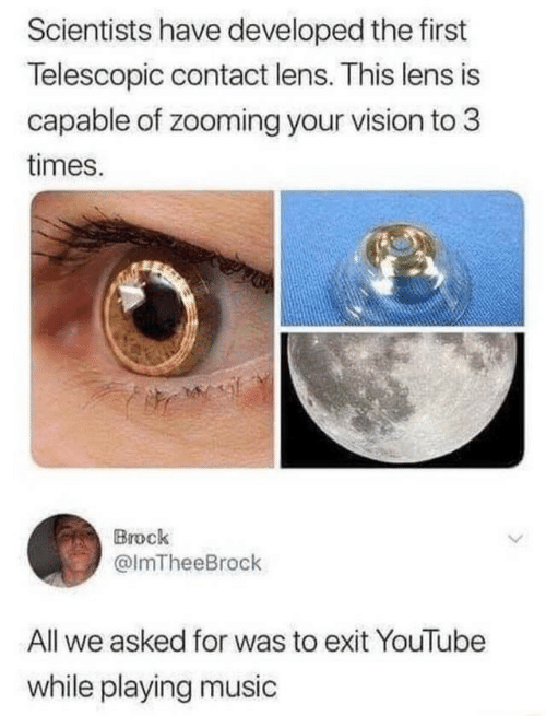 lens: Scientists have developed the first  Telescopic contact lens. This lens is  capable of zooming your vision to 3  times.  Brock  @ImTheeBrock  All we asked for was to exit YouTube  while playing music