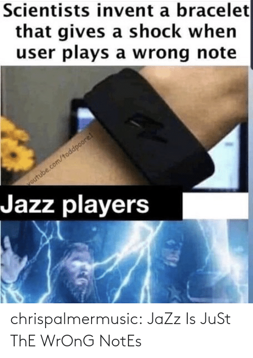 jazz: Scientists invent a bracelet  that gives a shock when  user plays a wrong note  outube.com/toddpoore!  Jazz players chrispalmermusic:  JaZz Is JuSt ThE WrOnG NotEs