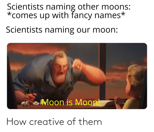 names: Scientists naming other moons:  *comes up with fancy names*  Scientists naming our moon:  Moon is Moont How creative of them