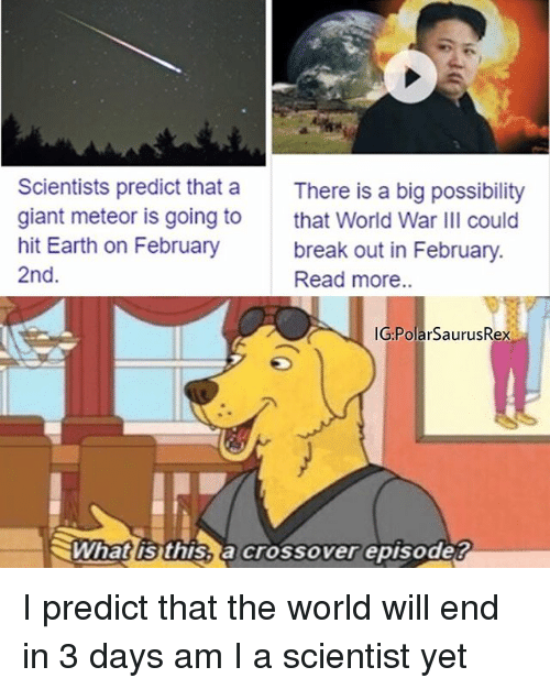 february 2nd: Scientists predict that a  giant meteor is going to  hit Earth on February  2nd.  There is a big possibility  that World War III could  break out in February.  Read more..  IG PolarSaurusRex  ミWhatlisthisSacrossoverepisode? I predict that the world will end in 3 days am I a scientist yet
