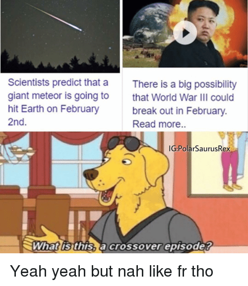 february 2nd: Scientists predict that a  giant meteor is going to  hit Earth on February  2nd  There is a big possibility  that World War IlI could  break out in February.  Read more..  G:PolarSaurusRex  What is this, a crossover episode? Yeah yeah but nah like fr tho