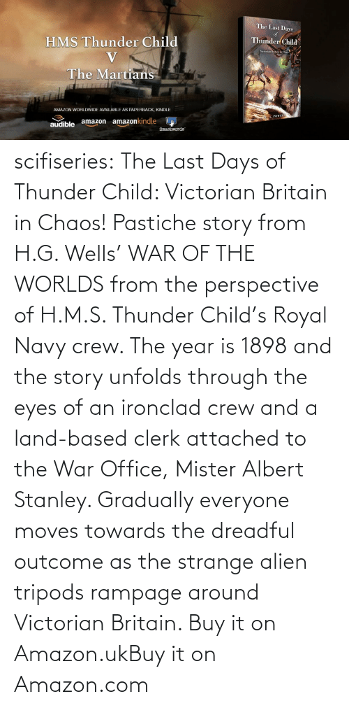 Worlds: scifiseries:  The Last Days of Thunder Child: Victorian Britain in Chaos!  Pastiche story from H.G. Wells' WAR OF THE WORLDS from the perspective  of H.M.S. Thunder Child's Royal Navy crew. The year is 1898 and the  story unfolds through the eyes of an ironclad crew and a land-based  clerk attached to the War Office, Mister Albert Stanley. Gradually  everyone moves towards the dreadful outcome as the strange alien tripods  rampage around Victorian Britain.   Buy it on Amazon.ukBuy it on Amazon.com